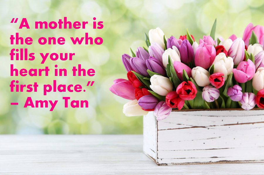 """A mother is the one who fills your heart in the first place"" - Amy Tan"