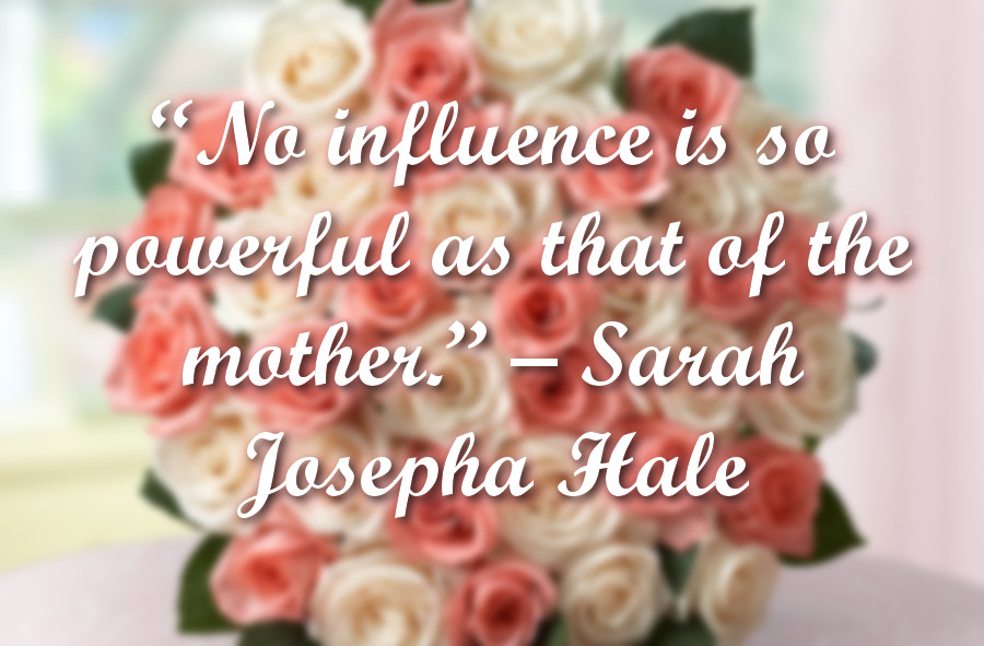 """No influence is so powerful as that of the mother."" - Sarah Josepha Hale"